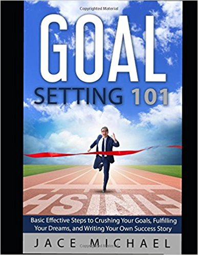 Goal Setting 101 Basic Effective Steps to Crushing Your Goals, Fulfilling Your Dreams, and Writing Your Own Success Story