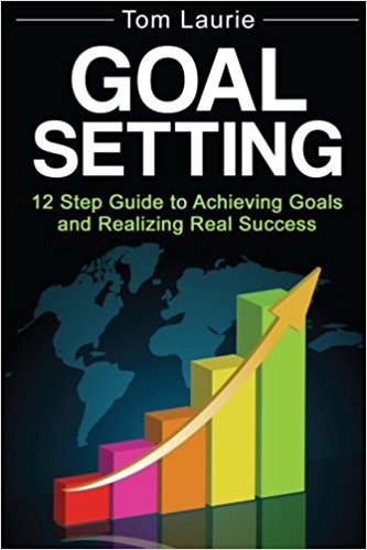 Goal Setting 12 step guide to achieving goals and realizing real success by Tom Laurie