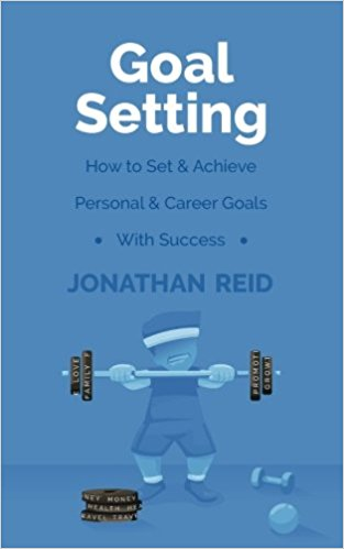 Goal Setting: How To Set & Achieve Personal & Career Goals With Success by Jonathan Reid