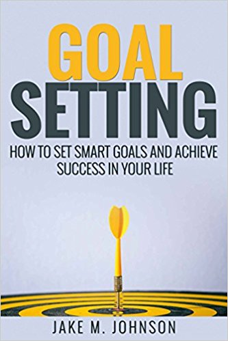 Goal Setting How To Set Smart Goals and Achieve Success In Your Life by Jake M. Johnson