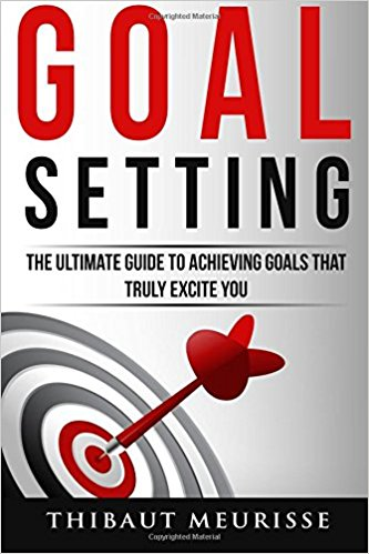 Goal Setting: The Ultimate Guide To Achieving Goals That Truly Excite You by Thibaut Meurisse