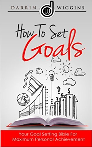 How To Set Goals Your Goal Setting Bible For Maximum Personal Achievement by Darrin Wiggins