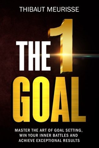 The One Goal Master the Art of Goal Setting, Win Your Inner Battles, And Achieve Exceptional Results by Thibaut Meurisse