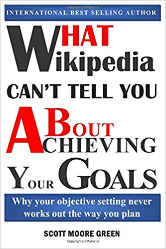 What Wikipedia Can't Tell You About Achieving Your Goals by SCOTT MOORE GREEN